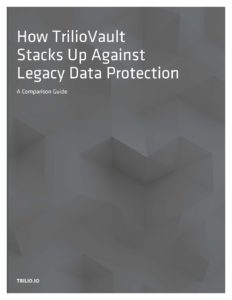 Preview of Trilio's Comparison Guide: How TrilioVault Stacks Up Against Legacy Data Protection