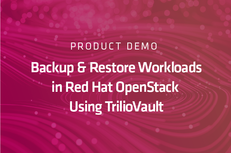 Product Demo: Backup and Restore Workloads in Red Hat OpenStack Using TrilioVault